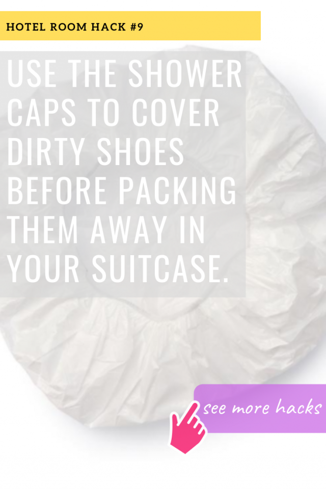 HOTEL ROOM HACKS: USE THE SHOWER CAPS TO COVER DIRTY SHOES BEFORE PACKING THEM AWAY IN YOUR SUITCASE.