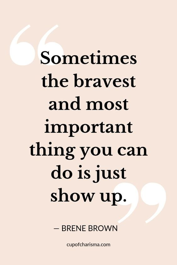 """20 Inspirational Quotes for Women: """"Sometimes the Bravest and Most Important Thing You Can Do is Just Show Up."""" via Brene Brown"""
