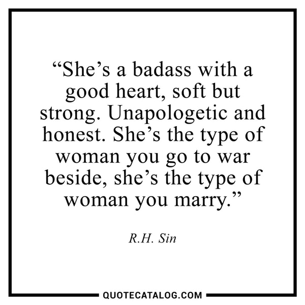 """20 Inspirational Quotes for Women: """"She's Badass With a Good Heart, Soft But Strong. Unapologetic and Honest. She's the Type of Woman You Got to War Beside, the Type of Woman You Marry."""" via r.h. Sin"""
