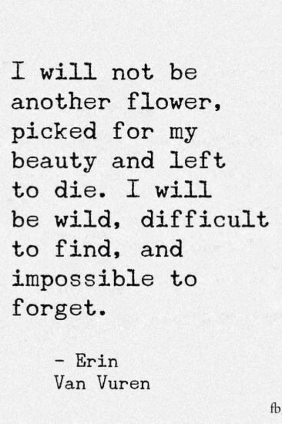 """20 Inspirational Quotes for Women: """"I Will Not Be Another Flower, Picked For My Beauty and Left to Die. I Will Be Wild, Difficult to Find, and Impossible to Forget."""" via Erin Van Vuren"""